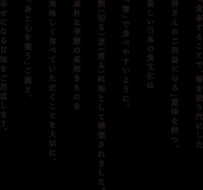 「食事することで、箸を依り代にした神さんのご利益に与る」意味を持つ、美しい日本の食文化は「箸」で食べやすいように、割(切る)烹(煮る)料理として構築されました。素朴な季節の煮炊きものを美味しく食べていただくことを大切に、「身と心を養う」ご飯と、幸せになる甘味をご用意します。